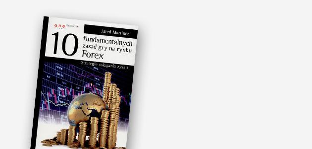 """""""10 fundamentalnych zasad gry narynku Forex. Strategie osiągania zysku"""" – Jared Martinez"""